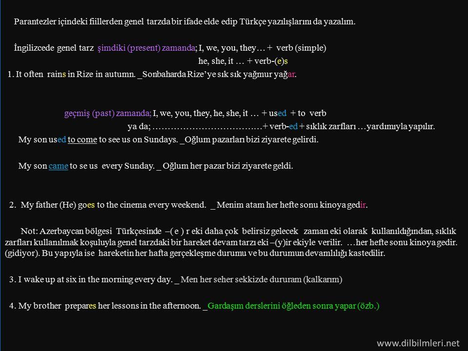 Parantezler içindeki fiillerden genel tarzda bir ifade elde edip Türkçe yazılışlarını da yazalım. İngilizcede genel tarz şimdiki (present) zamanda; I,