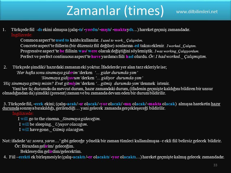 Zamanlar (times) 1.Türkçede fiil -dı ekini almışsa (çalış-tı/ -yordu/ -mıştı/ -maktaydı…) hareket geçmiş zamandadır. İngilizcede: Common aspect'te use
