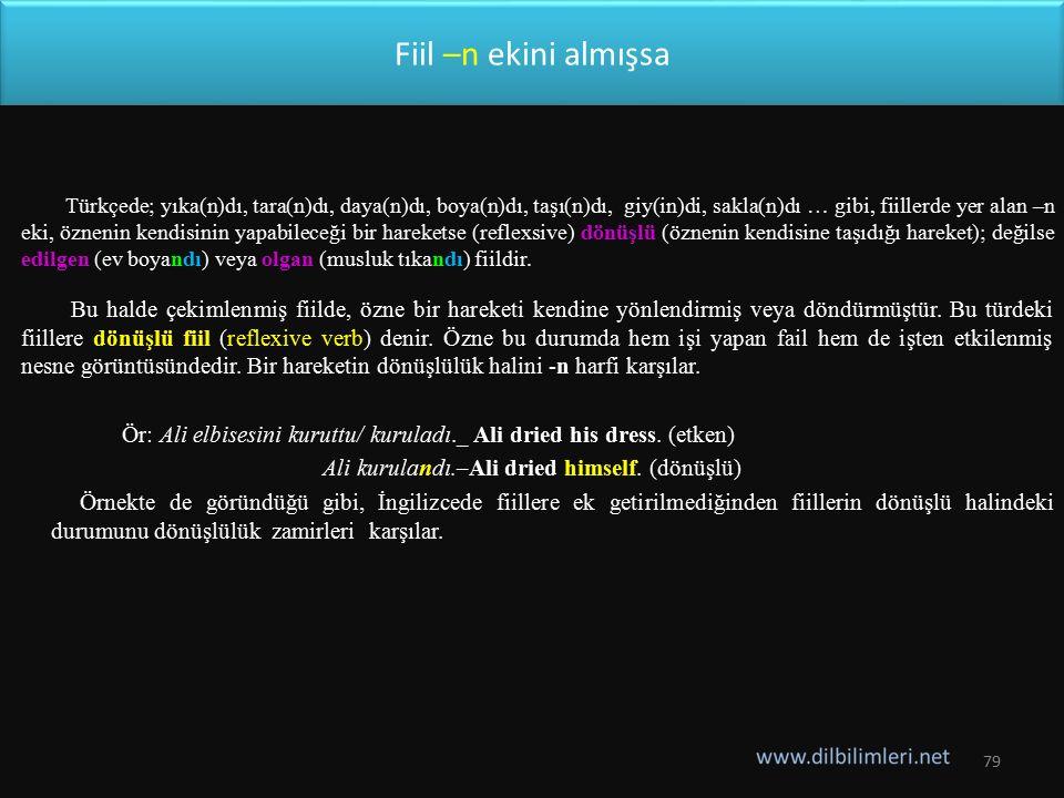 Fiil –n ekini almışsa Türkçede; yıka(n)dı, tara(n)dı, daya(n)dı, boya(n)dı, taşı(n)dı, giy(in)di, sakla(n)dı … gibi, fiillerde yer alan –n eki, özneni