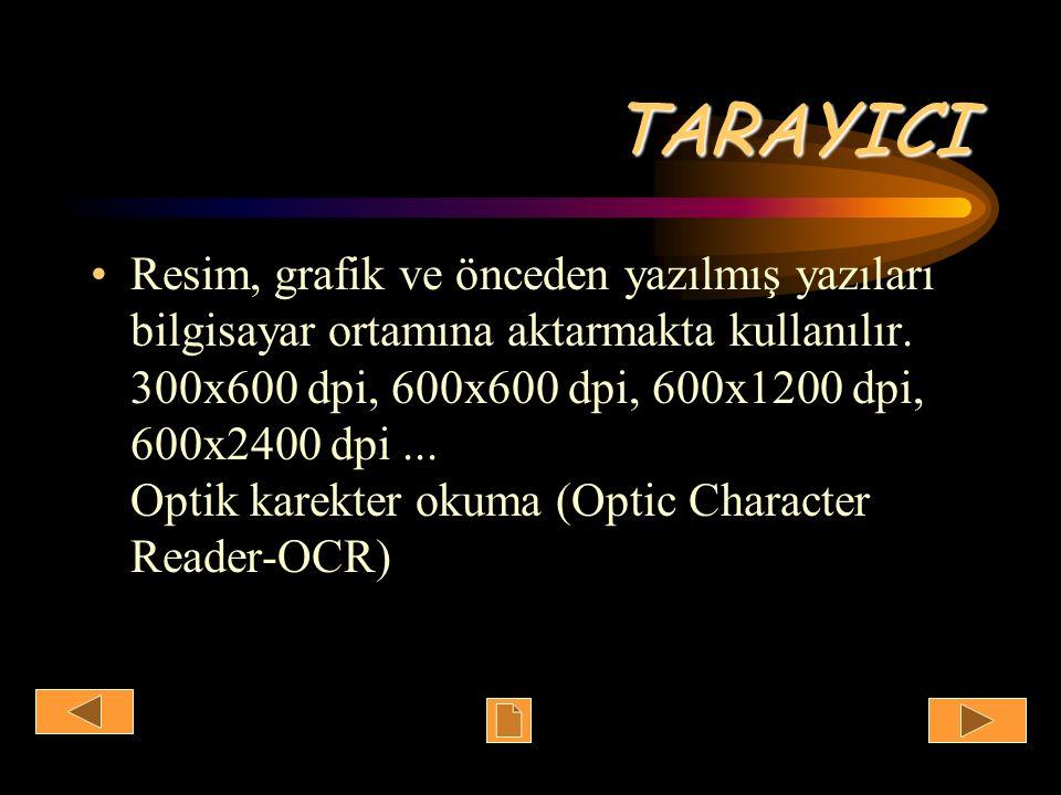 TARAYICI Resim, grafik ve önceden yazılmış yazıları bilgisayar ortamına aktarmakta kullanılır. 300x600 dpi, 600x600 dpi, 600x1200 dpi, 600x2400 dpi...