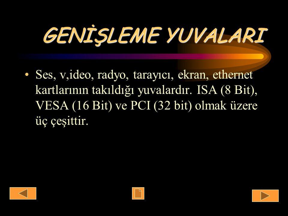 GENİŞLEME YUVALARI Ses, v,ideo, radyo, tarayıcı, ekran, ethernet kartlarının takıldığı yuvalardır. ISA (8 Bit), VESA (16 Bit) ve PCI (32 bit) olmak üz