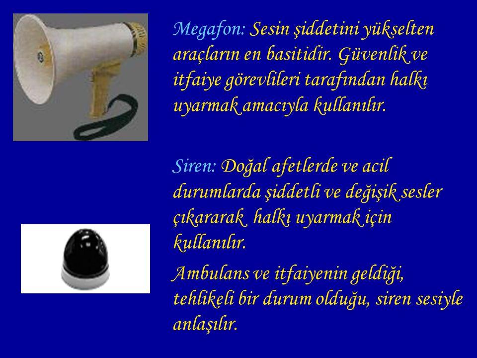 Megafon: Sesin şiddetini yükselten araçların en basitidir. Güvenlik ve itfaiye görevlileri tarafından halkı uyarmak amacıyla kullanılır. Siren: Doğal