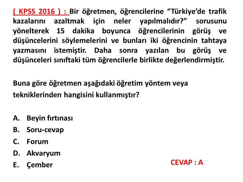 ( KPSS 2016 ) : Bir öğretmen, öğrencilerine Türkiye'de trafik kazalarını azaltmak için neler yapılmalıdır sorusunu yönelterek 15 dakika boyunca öğrencilerinin görüş ve düşüncelerini söylemelerini ve bunları iki öğrencinin tahtaya yazmasını istemiştir.