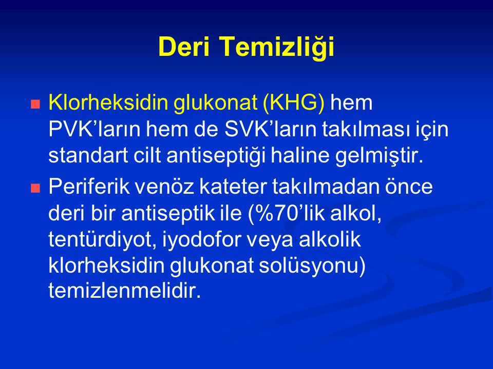Deri Temizliği Klorheksidin glukonat (KHG) hem PVK'ların hem de SVK'ların takılması için standart cilt antiseptiği haline gelmiştir. Periferik venöz k