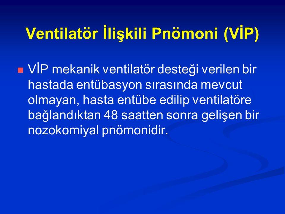 Ventilatör İlişkili Pnömoni (VİP) VİP mekanik ventilatör desteği verilen bir hastada entübasyon sırasında mevcut olmayan, hasta entübe edilip ventilat