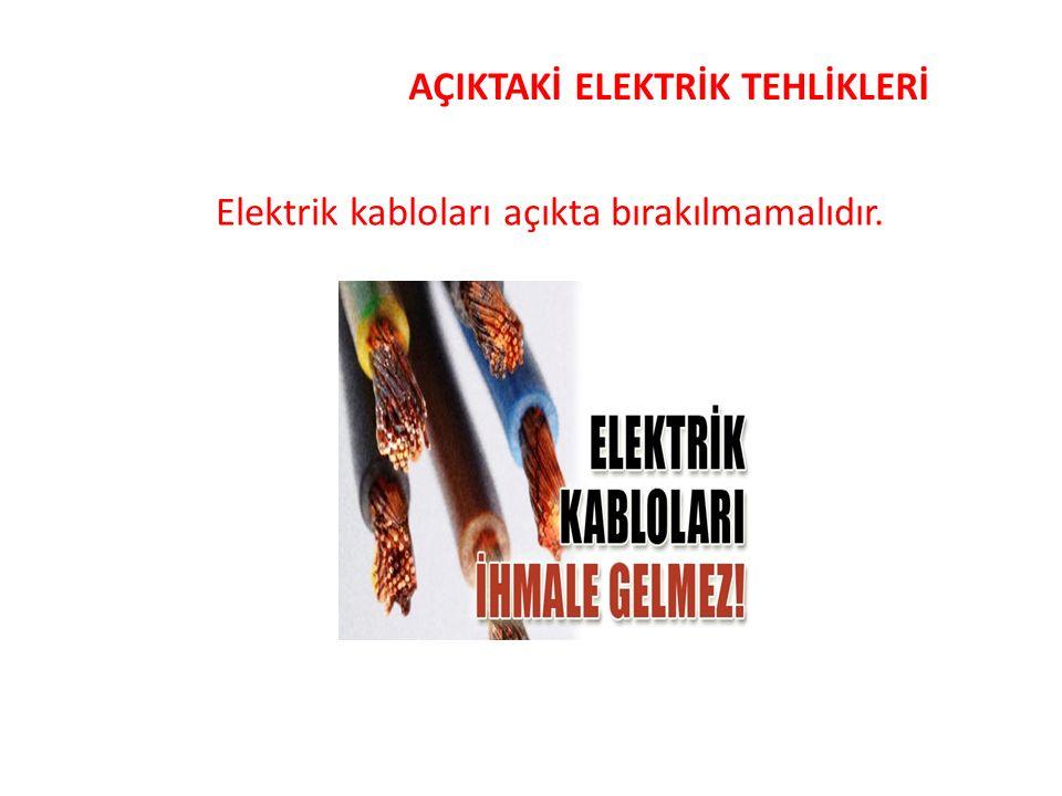AÇIKTAKİ ELEKTRİK TEHLİKLERİ Elektrik kabloları açıkta bırakılmamalıdır.