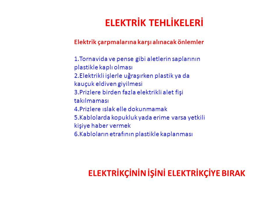 ELEKTRİK TEHLİKELERİ Elektrik çarpmalarına karşı alınacak önlemler 1.Tornavida ve pense gibi aletlerin saplarının plastikle kaplı olması 2.Elektrikli işlerle uğraşırken plastik ya da kauçuk eldiven giyilmesi 3.Prizlere birden fazla elektrikli alet fişi takılmaması 4.Prizlere ıslak elle dokunmamak 5.Kablolarda kopukluk yada erime varsa yetkili kişiye haber vermek 6.Kabloların etrafının plastikle kaplanması ELEKTRİKÇİNİN İŞİNİ ELEKTRİKÇİYE BIRAK