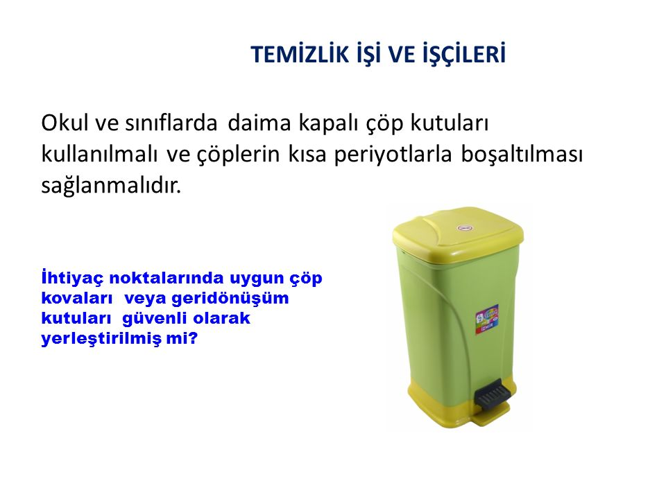 TEMİZLİK İŞİ VE İŞÇİLERİ Okul ve sınıflarda daima kapalı çöp kutuları kullanılmalı ve çöplerin kısa periyotlarla boşaltılması sağlanmalıdır. İhtiyaç n