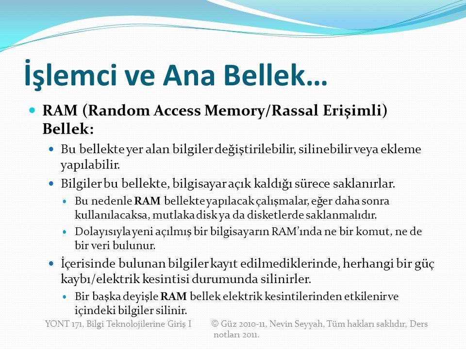 İşlemci ve Ana Bellek… RAM (Random Access Memory/Rassal Erişimli) Bellek: Bu bellekte yer alan bilgiler değiştirilebilir, silinebilir veya ekleme yapılabilir.