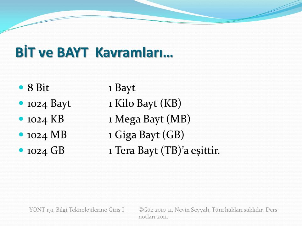 BİT ve BAYT Kavramları… 8 Bit1 Bayt 1024 Bayt1 Kilo Bayt (KB) 1024 KB1 Mega Bayt (MB) 1024 MB1 Giga Bayt (GB) 1024 GB1 Tera Bayt (TB)'a eşittir.