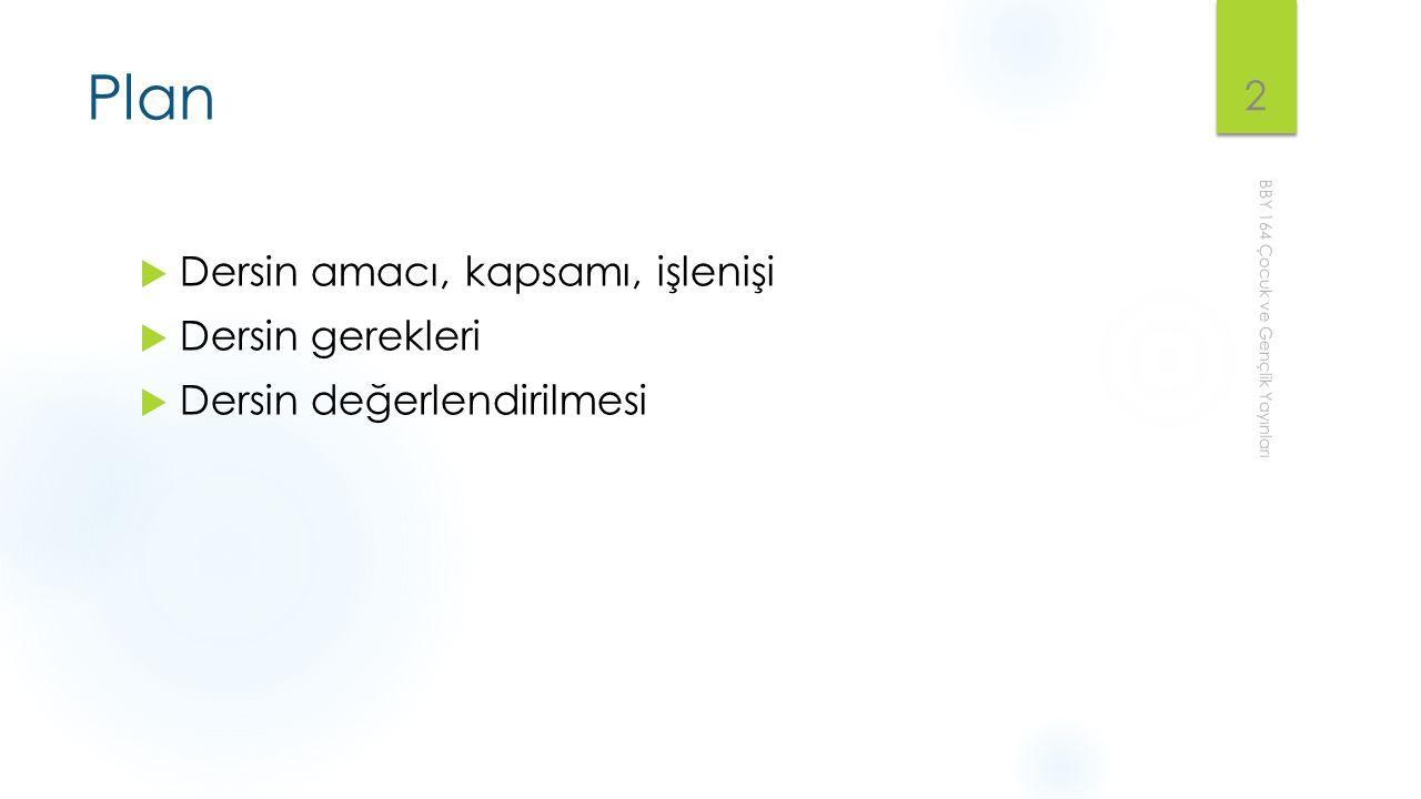 Plan  Dersin amacı, kapsamı, işlenişi  Dersin gerekleri  Dersin değerlendirilmesi BBY 164 Çocuk ve Gençlik Yayınları 2