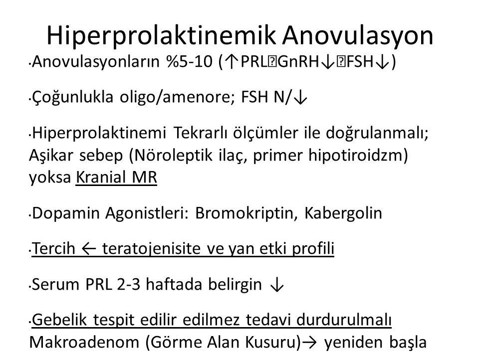 Hiperprolaktinemik Anovulasyon Anovulasyonların %5-10 (↑PRL  GnRH↓  FSH↓) Çoğunlukla oligo/amenore; FSH N/↓ Hiperprolaktinemi Tekrarlı ölçümler ile doğrulanmalı; Aşikar sebep (Nöroleptik ilaç, primer hipotiroidzm) yoksa Kranial MR Dopamin Agonistleri: Bromokriptin, Kabergolin Tercih ← teratojenisite ve yan etki profili Serum PRL 2-3 haftada belirgin ↓ Gebelik tespit edilir edilmez tedavi durdurulmalı Makroadenom (Görme Alan Kusuru)→ yeniden başla