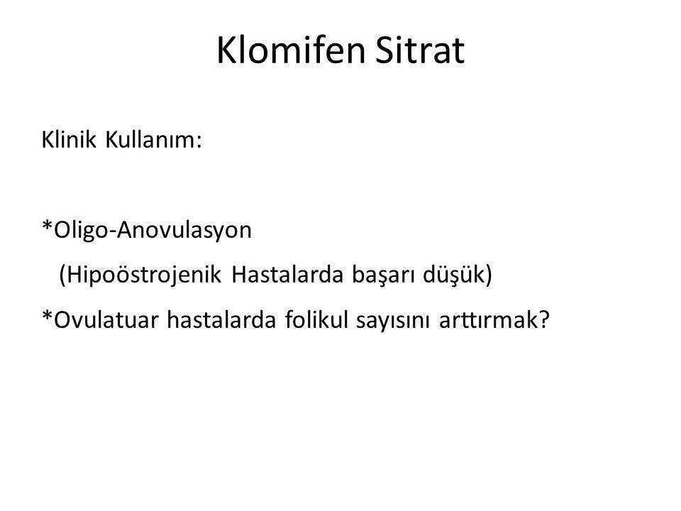 Klomifen Sitrat Klinik Kullanım: *Oligo-Anovulasyon (Hipoöstrojenik Hastalarda başarı düşük) *Ovulatuar hastalarda folikul sayısını arttırmak