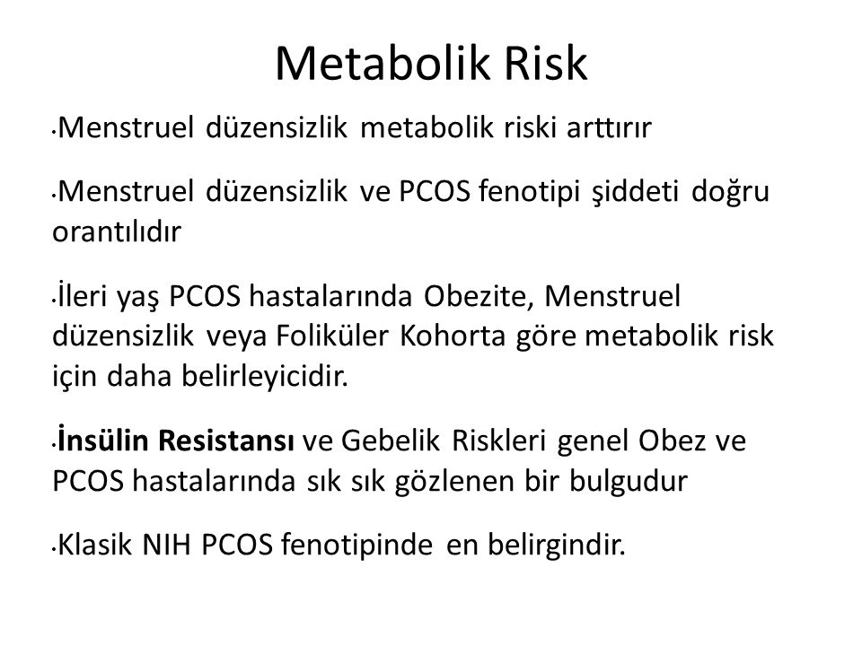 Metabolik Risk Menstruel düzensizlik metabolik riski arttırır Menstruel düzensizlik ve PCOS fenotipi şiddeti doğru orantılıdır İleri yaş PCOS hastalarında Obezite, Menstruel düzensizlik veya Foliküler Kohorta göre metabolik risk için daha belirleyicidir.
