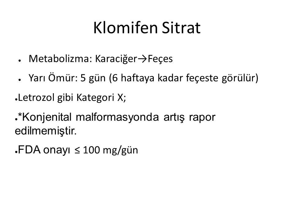 Klomifen Sitrat ● Metabolizma: Karaciğer→Feçes ● Yarı Ömür: 5 gün (6 haftaya kadar feçeste görülür) ● Letrozol gibi Kategori X; ● *Konjenital malformasyonda artış rapor edilmemiştir.