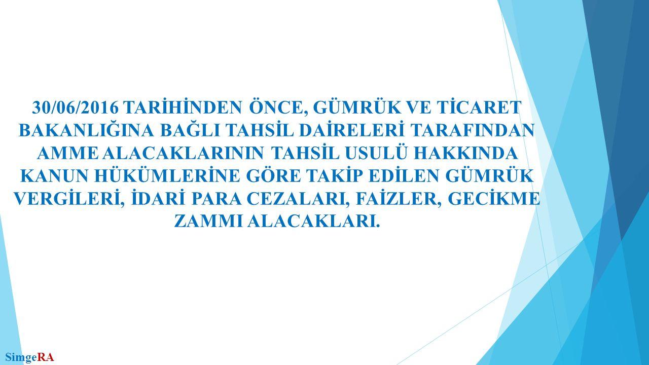 30/06/2016 TARİHİNDEN ÖNCE, GÜMRÜK VE TİCARET BAKANLIĞINA BAĞLI TAHSİL DAİRELERİ TARAFINDAN AMME ALACAKLARININ TAHSİL USULÜ HAKKINDA KANUN HÜKÜMLERİNE GÖRE TAKİP EDİLEN GÜMRÜK VERGİLERİ, İDARİ PARA CEZALARI, FAİZLER, GECİKME ZAMMI ALACAKLARI.