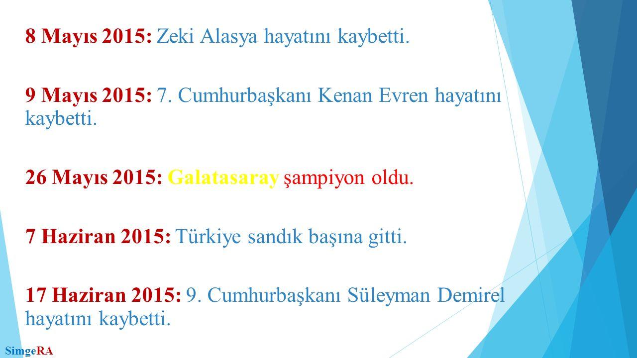 8 Mayıs 2015: Zeki Alasya hayatını kaybetti. 9 Mayıs 2015: 7. Cumhurbaşkanı Kenan Evren hayatını kaybetti. 26 Mayıs 2015: Galatasaray şampiyon oldu. 7