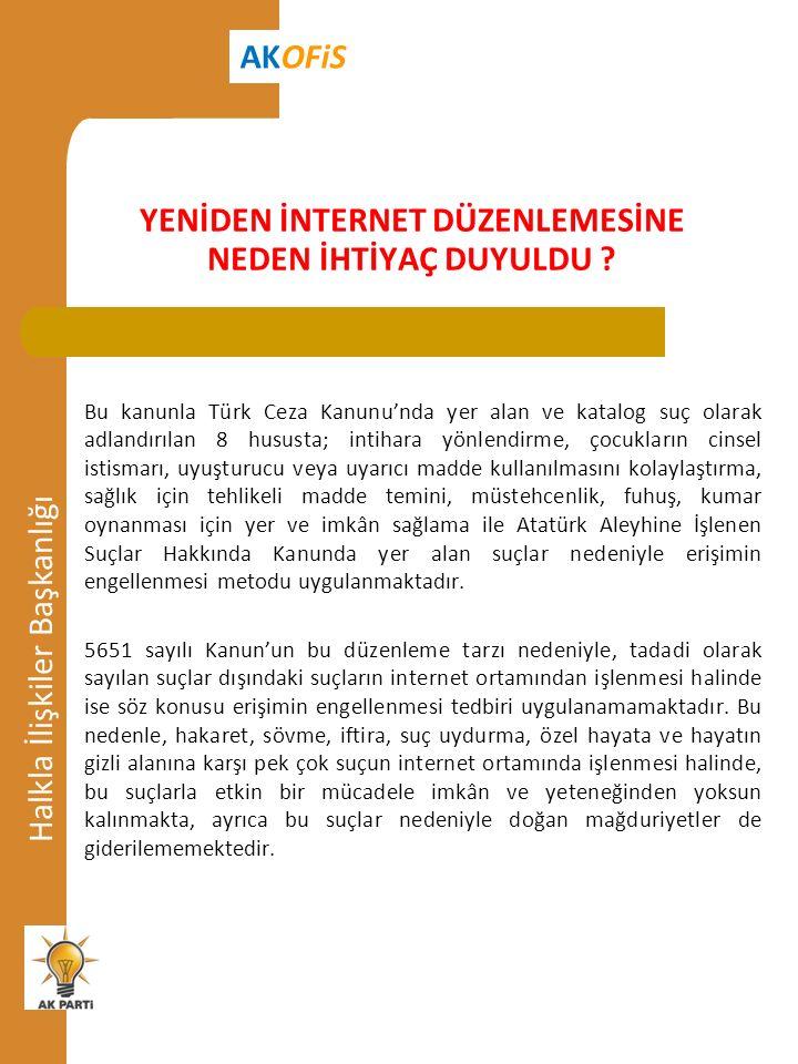 Halkla İlişkiler Başkanlığı AKOFiS Bu kanunla Türk Ceza Kanunu'nda yer alan ve katalog suç olarak adlandırılan 8 hususta; intihara yönlendirme, çocukların cinsel istismarı, uyuşturucu veya uyarıcı madde kullanılmasını kolaylaştırma, sağlık için tehlikeli madde temini, müstehcenlik, fuhuş, kumar oynanması için yer ve imkân sağlama ile Atatürk Aleyhine İşlenen Suçlar Hakkında Kanunda yer alan suçlar nedeniyle erişimin engellenmesi metodu uygulanmaktadır.