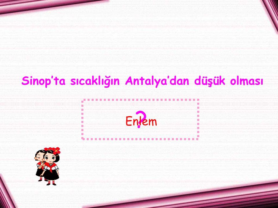 Sinop'ta sıcaklığın Antalya'dan düşük olması ? Enlem