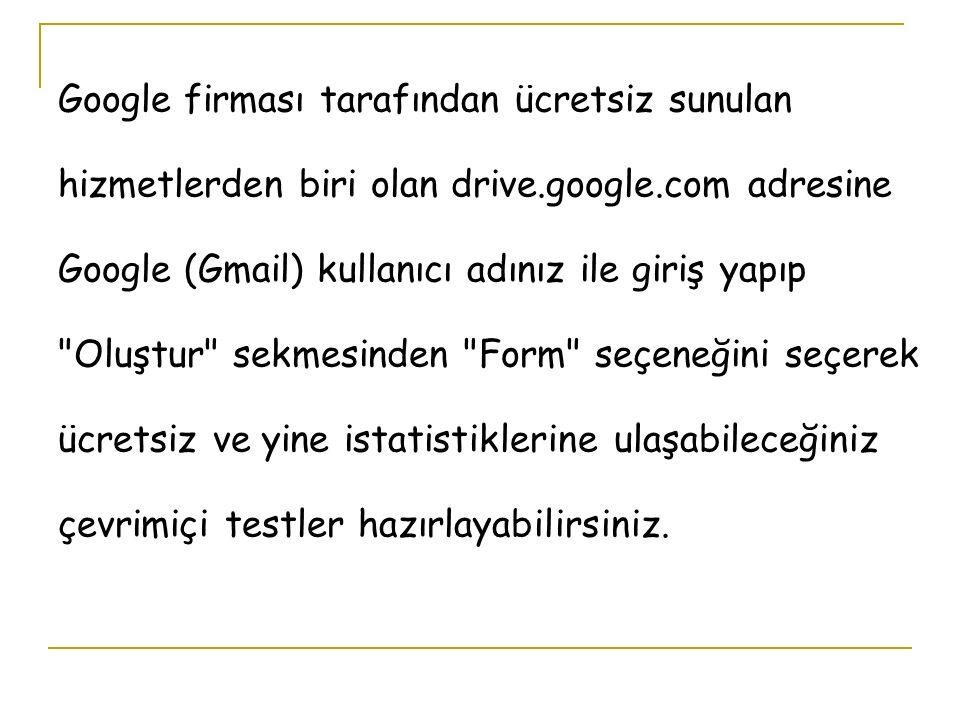 Google firması tarafından ücretsiz sunulan hizmetlerden biri olan drive.google.com adresine Google (Gmail) kullanıcı adınız ile giriş yapıp Oluştur sekmesinden Form seçeneğini seçerek ücretsiz ve yine istatistiklerine ulaşabileceğiniz çevrimiçi testler hazırlayabilirsiniz.