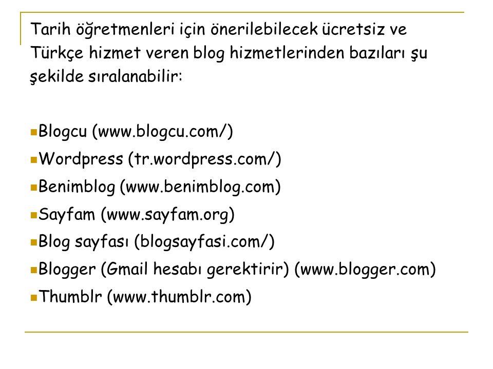 Tarih öğretmenleri için önerilebilecek ücretsiz ve Türkçe hizmet veren blog hizmetlerinden bazıları şu şekilde sıralanabilir: Blogcu (www.blogcu.com/) Wordpress (tr.wordpress.com/) Benimblog (www.benimblog.com) Sayfam (www.sayfam.org) Blog sayfası (blogsayfasi.com/) Blogger (Gmail hesabı gerektirir) (www.blogger.com) Thumblr (www.thumblr.com)