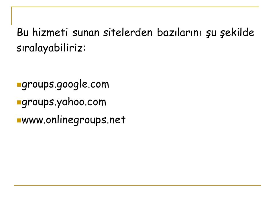Bu hizmeti sunan sitelerden bazılarını şu şekilde sıralayabiliriz: groups.google.com groups.yahoo.com www.onlinegroups.net