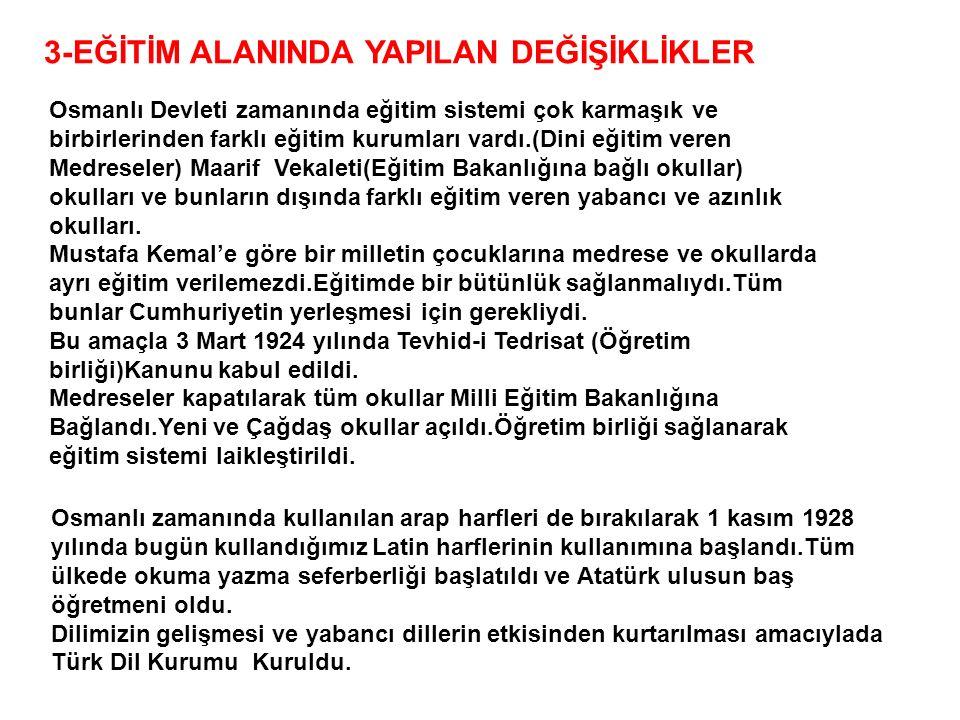 3-EĞİTİM ALANINDA YAPILAN DEĞİŞİKLİKLER Osmanlı Devleti zamanında eğitim sistemi çok karmaşık ve birbirlerinden farklı eğitim kurumları vardı.(Dini eğitim veren Medreseler) Maarif Vekaleti(Eğitim Bakanlığına bağlı okullar) okulları ve bunların dışında farklı eğitim veren yabancı ve azınlık okulları.