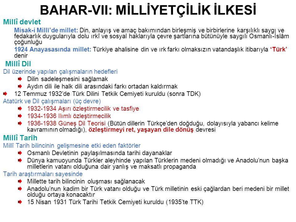 BAHAR-VII: MİLLİYETÇİLİK İLKESİ Millî devlet Misak-i Millî'de millet: Din, anlayış ve amaç bakımından birleşmiş ve birbirlerine karşılıklı saygı ve fedakarlık duygularıyla dolu ırkî ve sosyal haklarıyla çevre şartlarına bütünüyle saygılı Osmanlı-İslâm çoğunluğu 1924 Anayasasında millet: Türkiye ahalisine din ve ırk farkı olmaksızın vatandaşlık itibarıyla 'Türk' denir Millî Dil Dil üzerinde yapılan çalışmaların hedefleri Dilin sadeleşmesini sağlamak Aydın dili ile halk dili arasındaki farkı ortadan kaldırmak 12 Temmuz 1932'de Türk Dilini Tetkik Cemiyeti kuruldu (sonra TDK) Atatürk ve Dil çalışmaları (üç devre) 1932-1934 Aşırı özleştirmecilik ve tasfiye 1934-1936 Ilımlı özleştirmecilik 1936-1938 Güneş Dil Teorisi (Bütün dillerin Türkçe'den doğduğu, dolayısıyla yabancı kelime kavramının olmadığı), özleştirmeyi ret, yaşayan dile dönüş devresi Millî Tarih Millî Tarih bilincinin gelişmesine etki eden faktörler Osmanlı Devletinin paylaşılmasında tarihi dayanaklar Dünya kamuoyunda Türkler aleyhinde yapılan Türklerin medeni olmadığı ve Anadolu'nun başka milletlerin vatanı olduğuna dair yanlış ve maksatlı propaganda Tarih araştırmaları sayesinde Millette tarih bilincinin oluşması sağlanacak Anadolu'nun kadim bir Türk vatanı olduğu ve Türk milletinin eski çağlardan beri medeni bir millet olduğu ortaya konacaktır 15 Nisan 1931 Türk Tarihi Tetkik Cemiyeti kuruldu (1935'te TTK)
