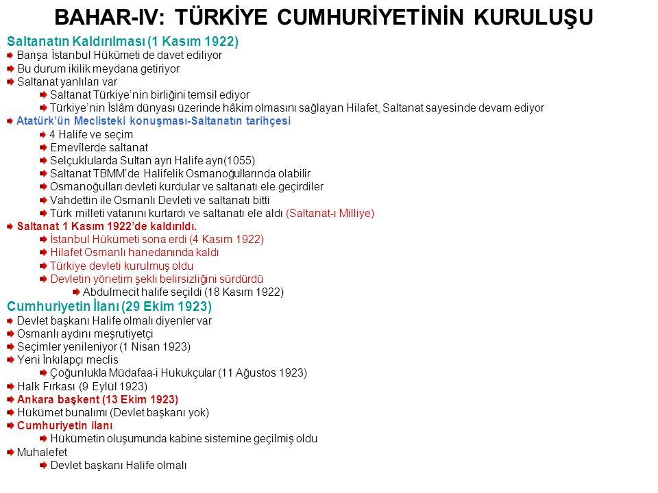 BAHAR-IV: TÜRKİYE CUMHURİYETİNİN KURULUŞU Saltanatın Kaldırılması (1 Kasım 1922) Barışa İstanbul Hükümeti de davet ediliyor Bu durum ikilik meydana getiriyor Saltanat yanlıları var Saltanat Türkiye'nin birliğini temsil ediyor Türkiye'nin İslâm dünyası üzerinde hâkim olmasını sağlayan Hilafet, Saltanat sayesinde devam ediyor Atatürk'ün Meclisteki konuşması-Saltanatın tarihçesi 4 Halife ve seçim Emevîlerde saltanat Selçuklularda Sultan ayrı Halife ayrı(1055) Saltanat TBMM'de Halifelik Osmanoğullarında olabilir Osmanoğulları devleti kurdular ve saltanatı ele geçirdiler Vahdettin ile Osmanlı Devleti ve saltanatı bitti Türk milleti vatanını kurtardı ve saltanatı ele aldı (Saltanat-ı Milliye) Saltanat 1 Kasım 1922'de kaldırıldı.