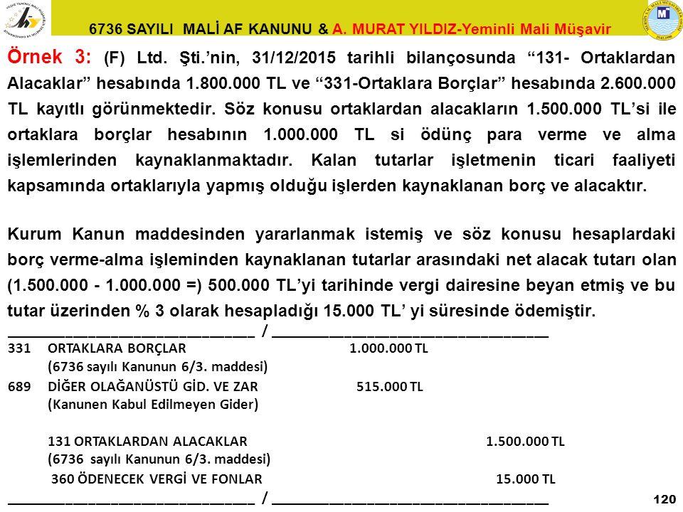 "6736 SAYILI MALİ AF KANUNU & A. MURAT YILDIZ-Yeminli Mali Müşavir Örnek 3: (F) Ltd. Şti.'nin, 31/12/2015 tarihli bilançosunda ""131- Ortaklardan Alacak"