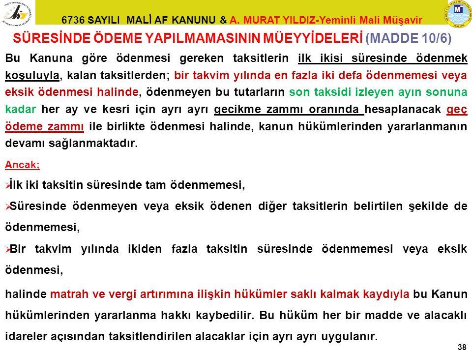 6736 SAYILI MALİ AF KANUNU & A. MURAT YILDIZ-Yeminli Mali Müşavir 38 SÜRESİNDE ÖDEME YAPILMAMASININ MÜEYYİDELERİ (MADDE 10/6) Bu Kanuna göre ödenmesi