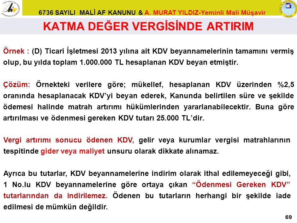 6736 SAYILI MALİ AF KANUNU & A. MURAT YILDIZ-Yeminli Mali Müşavir Örnek : (D) Ticari İşletmesi 2013 yılına ait KDV beyannamelerinin tamamını vermiş ol