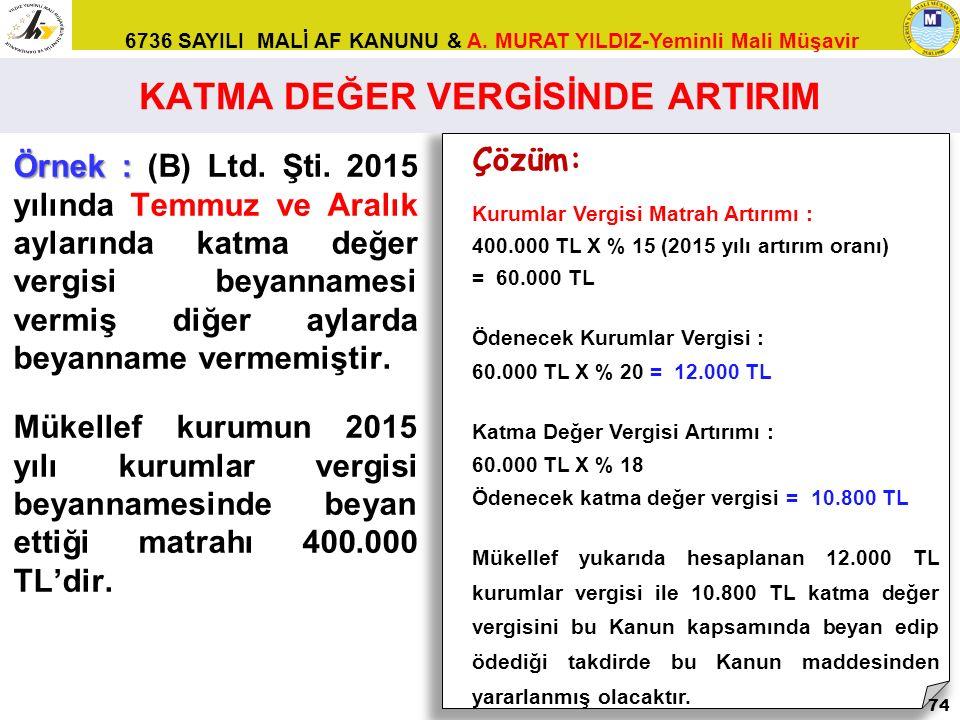 6736 SAYILI MALİ AF KANUNU & A. MURAT YILDIZ-Yeminli Mali Müşavir Örnek : Örnek : (B) Ltd. Şti. 2015 yılında Temmuz ve Aralık aylarında katma değer ve