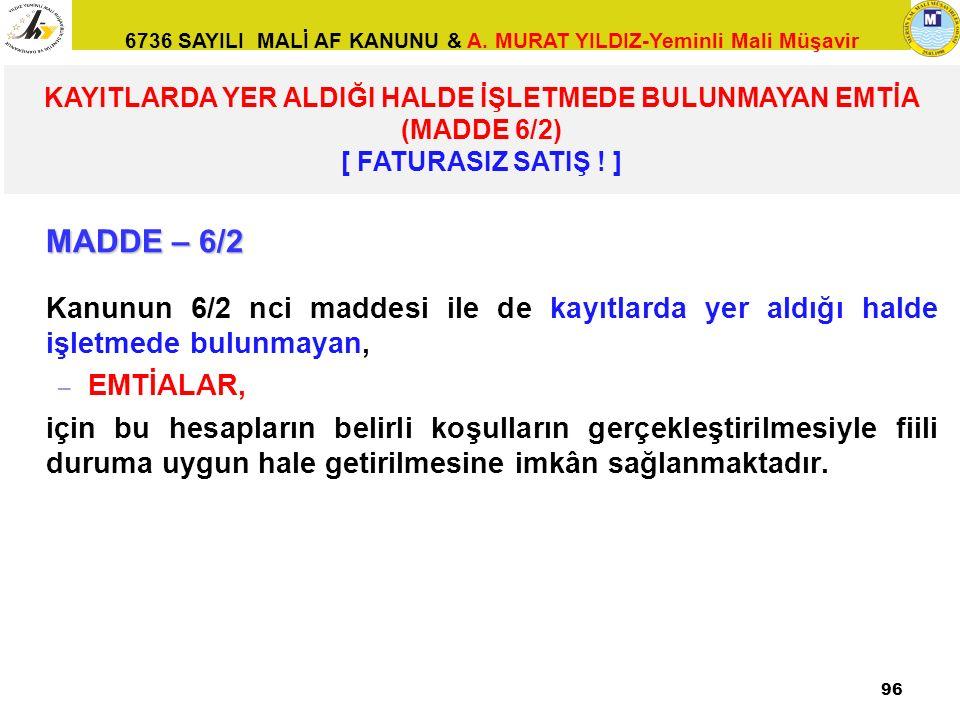6736 SAYILI MALİ AF KANUNU & A. MURAT YILDIZ-Yeminli Mali Müşavir MADDE – 6/2 Kanunun 6/2 nci maddesi ile de kayıtlarda yer aldığı halde işletmede bul