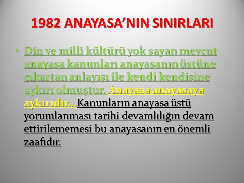 1982 ANAYASA'NIN SINIRLARI Din ve milli kültürü yok sayan mevcut anayasa kanunları anayasanın üstüne çıkartan anlayışı ile kendi kendisine aykırı olmuştur.