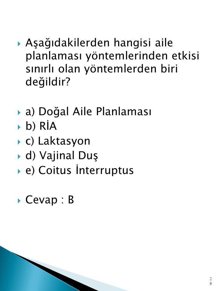  Aşağıdakilerden hangisi aile planlaması yöntemlerinden etkisi sınırlı olan yöntemlerden biri değildir?  a) Doğal Aile Planlaması  b) RİA  c) Lakt