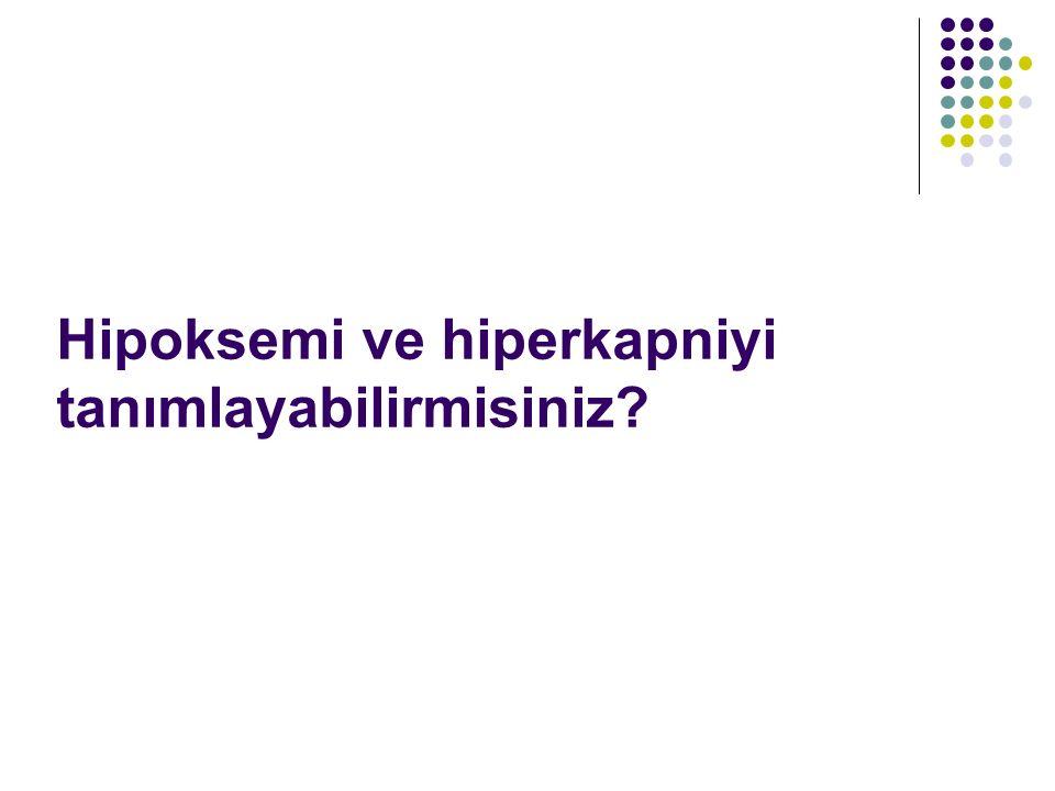 Hipoksemi ve hiperkapniyi tanımlayabilirmisiniz?