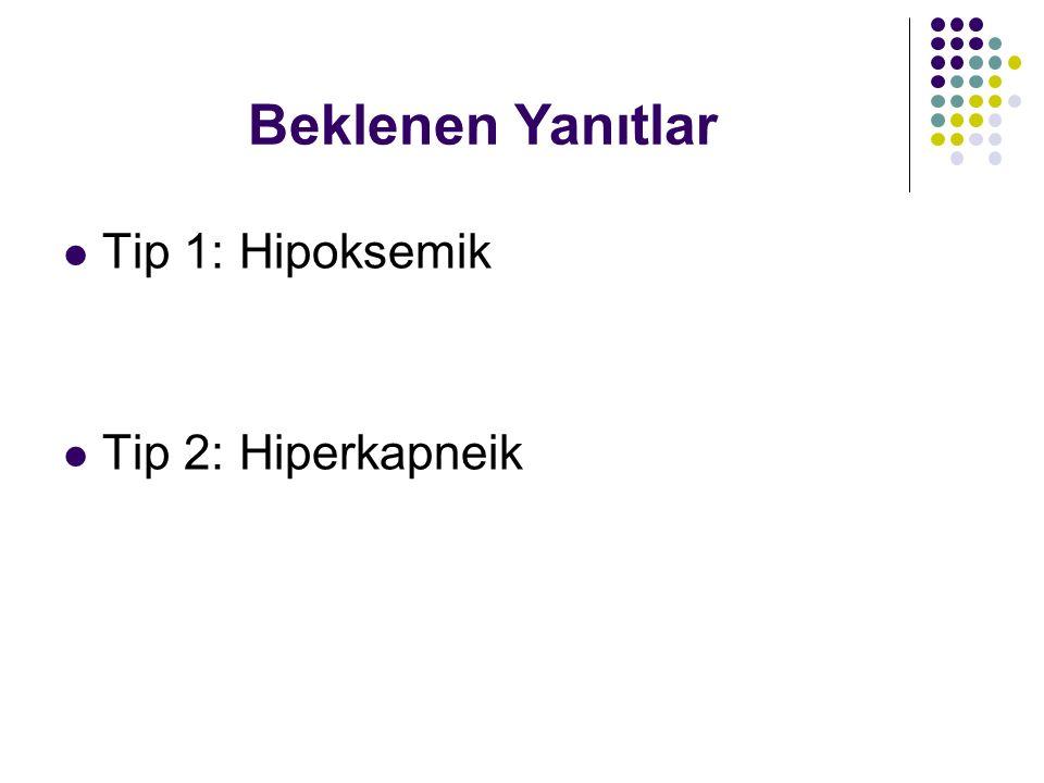 Tip 1: Hipoksemik Tip 2: Hiperkapneik Beklenen Yanıtlar