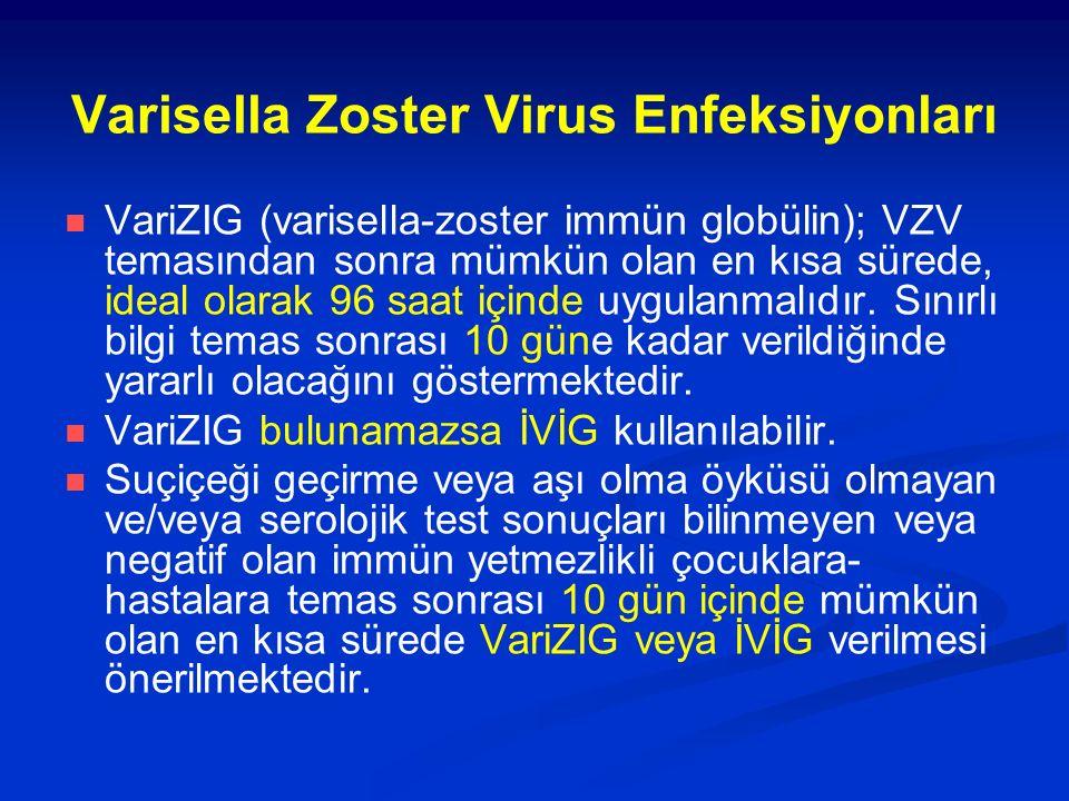 Varisella Zoster Virus Enfeksiyonları VariZIG (varisella-zoster immün globülin); VZV temasından sonra mümkün olan en kısa sürede, ideal olarak 96 saat içinde uygulanmalıdır.