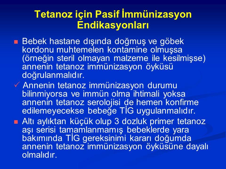 Tetanoz için Pasif İmmünizasyon Endikasyonları Bebek hastane dışında doğmuş ve göbek kordonu muhtemelen kontamine olmuşsa (örneğin steril olmayan malzeme ile kesilmişse) annenin tetanoz immünizasyon öyküsü doğrulanmalıdır.