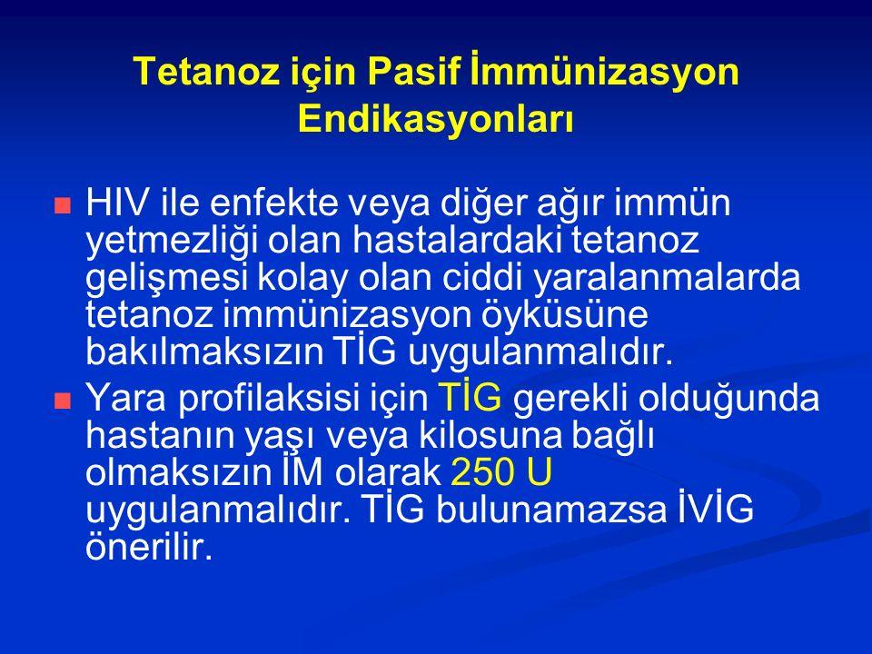 Tetanoz için Pasif İmmünizasyon Endikasyonları HIV ile enfekte veya diğer ağır immün yetmezliği olan hastalardaki tetanoz gelişmesi kolay olan ciddi yaralanmalarda tetanoz immünizasyon öyküsüne bakılmaksızın TİG uygulanmalıdır.