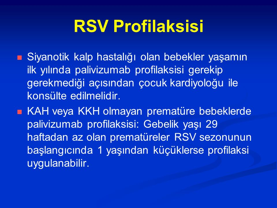 RSV Profilaksisi Siyanotik kalp hastalığı olan bebekler yaşamın ilk yılında palivizumab profilaksisi gerekip gerekmediği açısından çocuk kardiyoloğu ile konsülte edilmelidir.