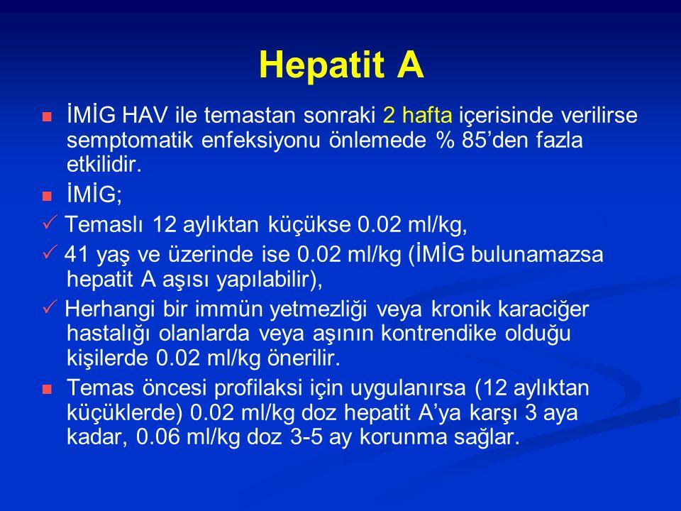 Tablo II : Kan veya vücut sıvıları ile meslekle ilgili deri veya mukoza yolu ile temastan sonra hepatit B profilaksisi Kaynağa göre yapılacak işlem Maruz kalan kişiKaynak HBsAg pozitifKaynak HBsAg negatifKaynak bilinmiyor veya test edilemiyor Aşısız (ve hepatit B geçirmemiş) Bir doz HBİG* ver, aşılamaya başla Aşılamaya başla Önceden aşılanmış, aşıya cevabı olduğu biliniyor Profilaksiye gerek yok Önceden aşılanmış, aşıya cevabının olmadığı biliniyor Bir doz HBİG ver ve tekrar aşılamaya† başla veya iki doz HBİG ver (bir ay ara ile) Profilaksiye gerek yokEğer yüksek riskli bir kaynak ise kaynak HBsAg pozitifmiş gibi davran Önceden aşılanmış, aşıya cevabı bilinmiyor Maruz kalan kişide anti-HBs bak ** ● Titre yetersiz ise bir doz HBİG ve aşının rapel dozunu uygula ‡ ●Titre yeterli ise profilaksiye gerek yok Profilaksiye gerek yokMaruz kalan kişide anti-HBs bak ** ● Titre yetersiz ise aşının rapel dozunu uygula ‡ ●Titre yeterli ise profilaksiye gerek yok