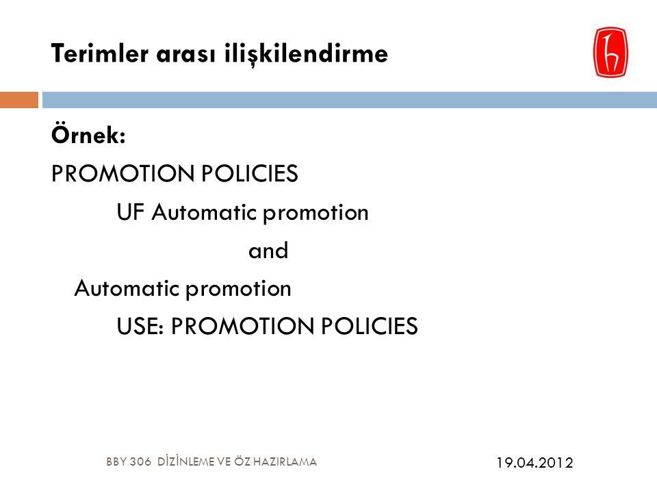 Terimler arası ilişkilendirme Örnek: PROMOTION POLICIES UF Automatic promotion and Automatic promotion USE: PROMOTION POLICIES BBY 306 D İ Z İ NLEME VE ÖZ HAZIRLAMA 19.04.2012