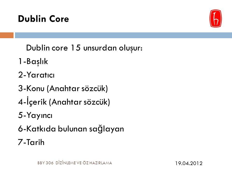 Dublin Core Dublin core 15 unsurdan oluşur: 1-Başlık 2-Yaratıcı 3-Konu (Anahtar sözcük) 4- İ çerik (Anahtar sözcük) 5-Yayıncı 6-Katkıda bulunan sa ğ layan 7-Tarih BBY 306 D İ Z İ NLEME VE ÖZ HAZIRLAMA 19.04.2012