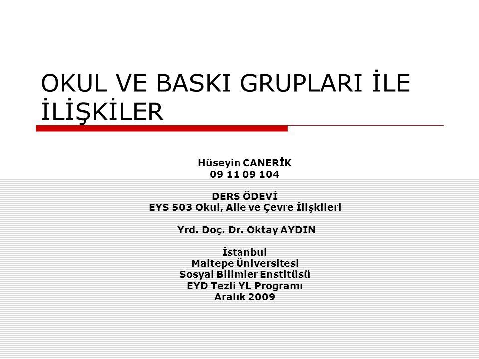OKUL VE BASKI GRUPLARI İLE İLİŞKİLER Hüseyin CANERİK 09 11 09 104 DERS ÖDEVİ EYS 503 Okul, Aile ve Çevre İlişkileri Yrd. Doç. Dr. Oktay AYDIN İstanbul