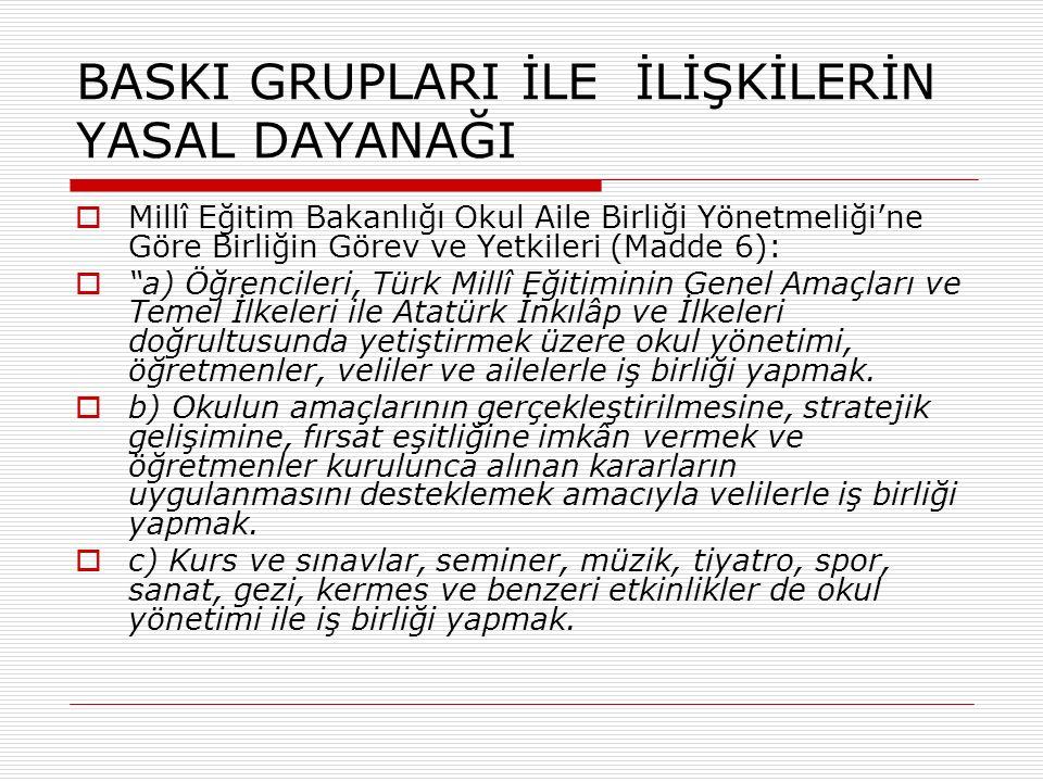 BASKI GRUPLARI İLE İLİŞKİLERİN YASAL DAYANAĞI  Millî Eğitim Bakanlığı Okul Aile Birliği Yönetmeliği'ne Göre Birliğin Görev ve Yetkileri (Madde 6):  a) Öğrencileri, Türk Millî Eğitiminin Genel Amaçları ve Temel İlkeleri ile Atatürk İnkılâp ve İlkeleri doğrultusunda yetiştirmek üzere okul yönetimi, öğretmenler, veliler ve ailelerle iş birliği yapmak.