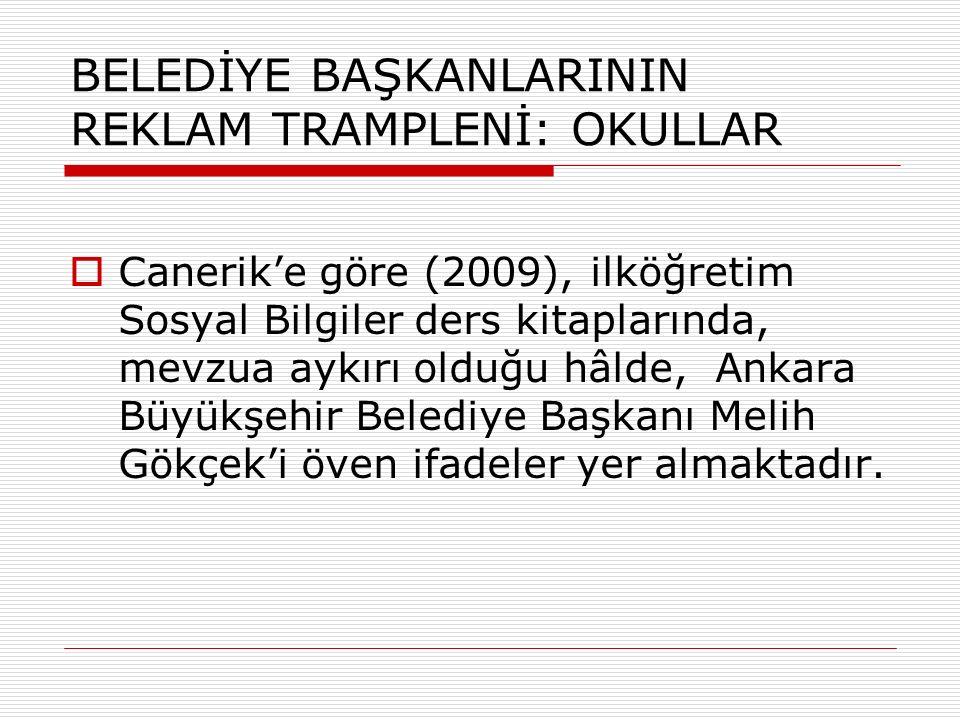 BELEDİYE BAŞKANLARININ REKLAM TRAMPLENİ: OKULLAR  Canerik'e göre (2009), ilköğretim Sosyal Bilgiler ders kitaplarında, mevzua aykırı olduğu hâlde, Ankara Büyükşehir Belediye Başkanı Melih Gökçek'i öven ifadeler yer almaktadır.