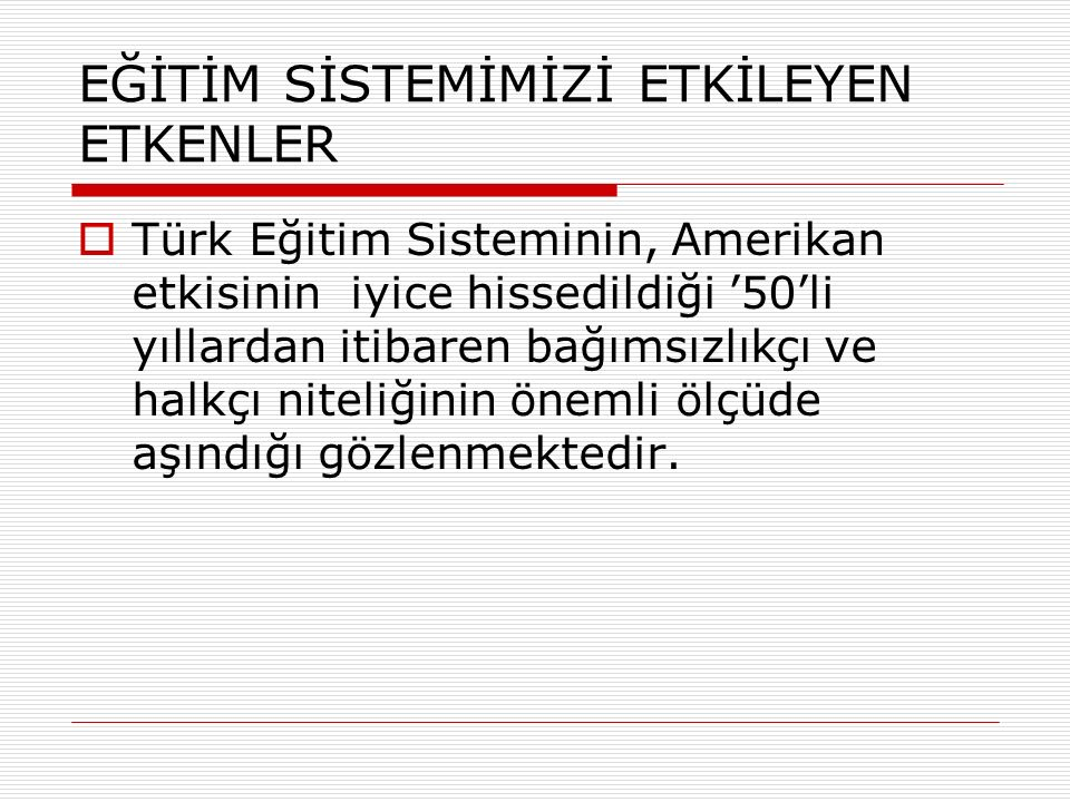 EĞİTİM SİSTEMİMİZİ ETKİLEYEN ETKENLER  Türk Eğitim Sisteminin, Amerikan etkisinin iyice hissedildiği '50'li yıllardan itibaren bağımsızlıkçı ve halkçı niteliğinin önemli ölçüde aşındığı gözlenmektedir.