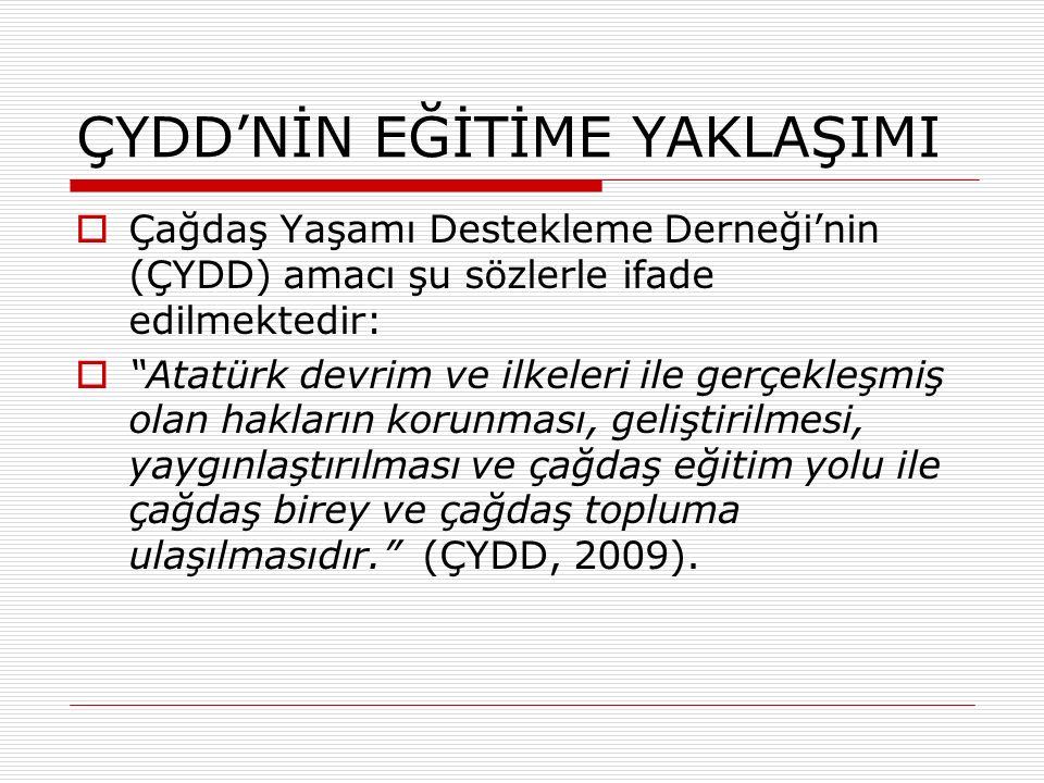 ÇYDD'NİN EĞİTİME YAKLAŞIMI  Çağdaş Yaşamı Destekleme Derneği'nin (ÇYDD) amacı şu sözlerle ifade edilmektedir:  Atatürk devrim ve ilkeleri ile gerçekleşmiş olan hakların korunması, geliştirilmesi, yaygınlaştırılması ve çağdaş eğitim yolu ile çağdaş birey ve çağdaş topluma ulaşılmasıdır. (ÇYDD, 2009).